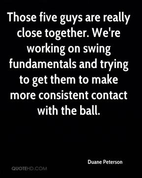 Duane Peterson - Those five guys are really close together. We're working on swing fundamentals and trying to get them to make more consistent contact with the ball.