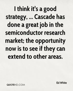 Ed White - I think it's a good strategy, ... Cascade has done a great job in the semiconductor research market; the opportunity now is to see if they can extend to other areas.