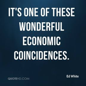 Ed White - It's one of these wonderful economic coincidences.