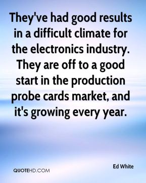 Ed White - They've had good results in a difficult climate for the electronics industry. They are off to a good start in the production probe cards market, and it's growing every year.