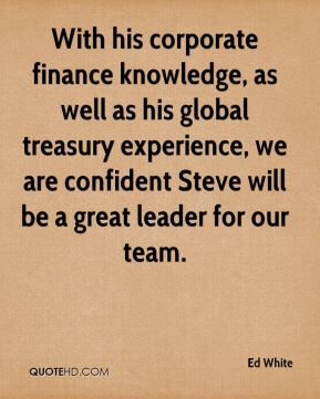 Ed White - With his corporate finance knowledge, as well as his global treasury experience, we are confident Steve will be a great leader for our team.