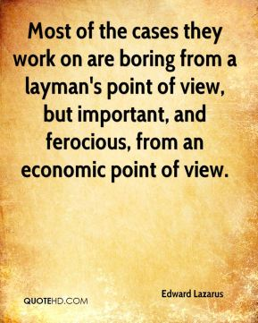 Edward Lazarus - Most of the cases they work on are boring from a layman's point of view, but important, and ferocious, from an economic point of view.