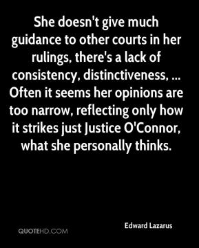 Edward Lazarus - She doesn't give much guidance to other courts in her rulings, there's a lack of consistency, distinctiveness, ... Often it seems her opinions are too narrow, reflecting only how it strikes just Justice O'Connor, what she personally thinks.