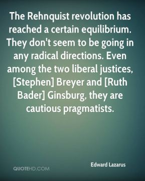 Edward Lazarus - The Rehnquist revolution has reached a certain equilibrium. They don't seem to be going in any radical directions. Even among the two liberal justices, [Stephen] Breyer and [Ruth Bader] Ginsburg, they are cautious pragmatists.