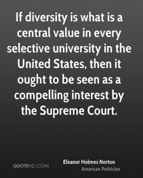 Eleanor Holmes Norton - If diversity is what is a central value in every selective university in the United States, then it ought to be seen as a compelling interest by the Supreme Court.