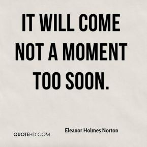 Eleanor Holmes Norton - It will come not a moment too soon.