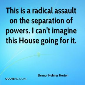 Eleanor Holmes Norton - This is a radical assault on the separation of powers. I can't imagine this House going for it.