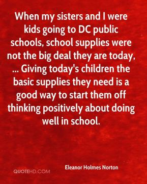 Eleanor Holmes Norton - When my sisters and I were kids going to DC public schools, school supplies were not the big deal they are today, ... Giving today's children the basic supplies they need is a good way to start them off thinking positively about doing well in school.