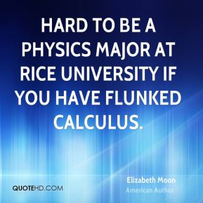 Hard to be a physics major at Rice University if you have flunked calculus.