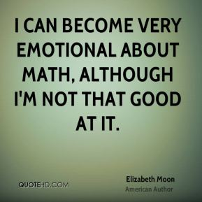 I can become very emotional about math, although I'm not that good at it.
