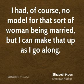 Elizabeth Moon - I had, of course, no model for that sort of woman being married, but I can make that up as I go along.