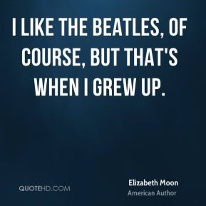 Elizabeth Moon - I like the Beatles, of course, but that's when I grew up.