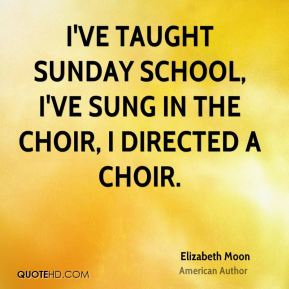 I've taught Sunday school, I've sung in the choir, I directed a choir.