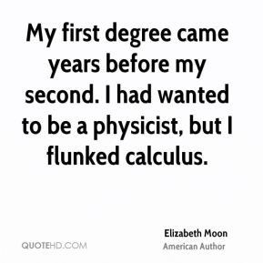 My first degree came years before my second. I had wanted to be a physicist, but I flunked calculus.