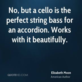 No, but a cello is the perfect string bass for an accordion. Works with it beautifully.