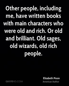 Other people, including me, have written books with main characters who were old and rich. Or old and brilliant. Old sages, old wizards, old rich people.
