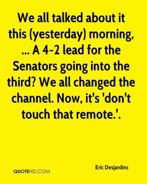 Eric Desjardins - We all talked about it this (yesterday) morning, ... A 4-2 lead for the Senators going into the third? We all changed the channel. Now, it's 'don't touch that remote.'.