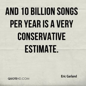 Eric Garland - And 10 billion songs per year is a very conservative estimate.