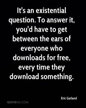 Eric Garland - It's an existential question. To answer it, you'd have to get between the ears of everyone who downloads for free, every time they download something.