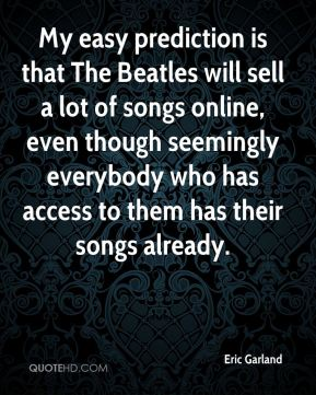 Eric Garland - My easy prediction is that The Beatles will sell a lot of songs online, even though seemingly everybody who has access to them has their songs already.