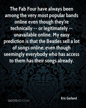 Eric Garland - The Fab Four have always been among the very most popular bands online even though they're technically -- or legitimately -- unavailable online. My easy prediction is that the Beatles sell a lot of songs online, even though seemingly everybody who has access to them has their songs already.