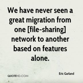 Eric Garland - We have never seen a great migration from one [file-sharing] network to another based on features alone.