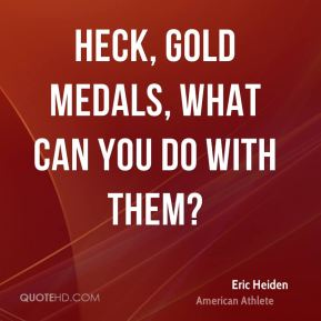 Heck, gold medals, what can you do with them?