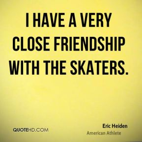 I have a very close friendship with the skaters.