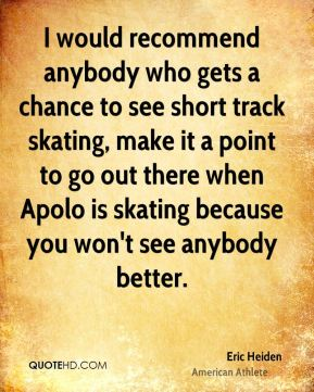 I would recommend anybody who gets a chance to see short track skating, make it a point to go out there when Apolo is skating because you won't see anybody better.
