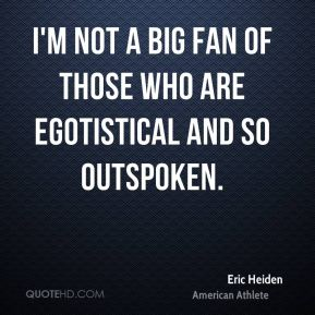 I'm not a big fan of those who are egotistical and so outspoken.