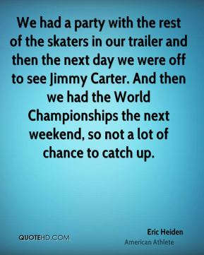 We had a party with the rest of the skaters in our trailer and then the next day we were off to see Jimmy Carter. And then we had the World Championships the next weekend, so not a lot of chance to catch up.