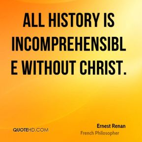 Ernest Renan - All history is incomprehensible without Christ.