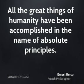 Ernest Renan - All the great things of humanity have been accomplished in the name of absolute principles.