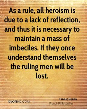 Ernest Renan - As a rule, all heroism is due to a lack of reflection, and thus it is necessary to maintain a mass of imbeciles. If they once understand themselves the ruling men will be lost.