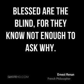Blessed are the blind, for they know not enough to ask why.