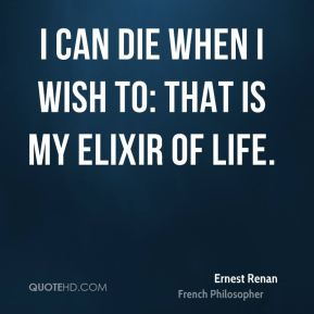 I can die when I wish to: that is my elixir of life.