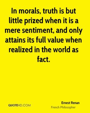 Ernest Renan - In morals, truth is but little prized when it is a mere sentiment, and only attains its full value when realized in the world as fact.