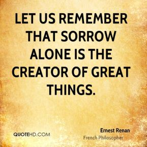 Let us remember that sorrow alone is the creator of great things.