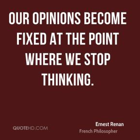 Our opinions become fixed at the point where we stop thinking.