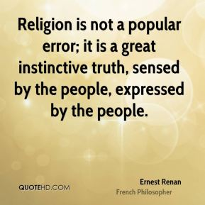 Ernest Renan - Religion is not a popular error; it is a great instinctive truth, sensed by the people, expressed by the people.