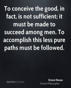 Ernest Renan - To conceive the good, in fact, is not sufficient; it must be made to succeed among men. To accomplish this less pure paths must be followed.