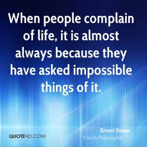 Ernest Renan - When people complain of life, it is almost always because they have asked impossible things of it.
