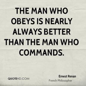 Ernest Renan - The man who obeys is nearly always better than the man who commands.