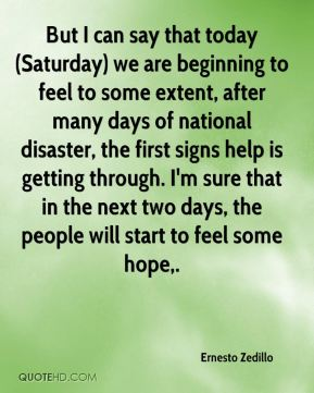 But I can say that today (Saturday) we are beginning to feel to some extent, after many days of national disaster, the first signs help is getting through. I'm sure that in the next two days, the people will start to feel some hope.