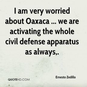 Ernesto Zedillo - I am very worried about Oaxaca ... we are activating the whole civil defense apparatus as always.