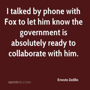 Ernesto Zedillo - I talked by phone with Fox to let him know the government is absolutely ready to collaborate with him.