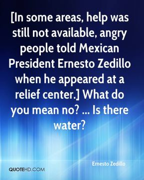 [In some areas, help was still not available, angry people told Mexican President Ernesto Zedillo when he appeared at a relief center.] What do you mean no? ... Is there water?