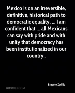 Ernesto Zedillo - Mexico is on an irreversible, definitive, historical path to democratic equality, ... I am confident that ... all Mexicans can say with pride and with unity that democracy has been institutionalized in our country.