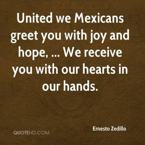 Ernesto Zedillo - United we Mexicans greet you with joy and hope, ... We receive you with our hearts in our hands.