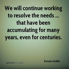Ernesto Zedillo - We will continue working to resolve the needs ... that have been accumulating for many years, even for centuries.